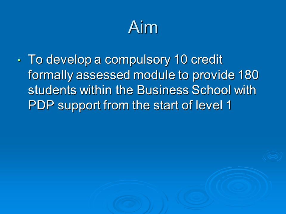 Aim To develop a compulsory 10 credit formally assessed module to provide 180 students within the Business School with PDP support from the start of level 1 To develop a compulsory 10 credit formally assessed module to provide 180 students within the Business School with PDP support from the start of level 1