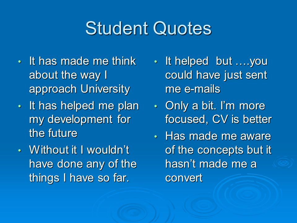 Student Quotes It has made me think about the way I approach University It has made me think about the way I approach University It has helped me plan my development for the future It has helped me plan my development for the future Without it I wouldnt have done any of the things I have so far.