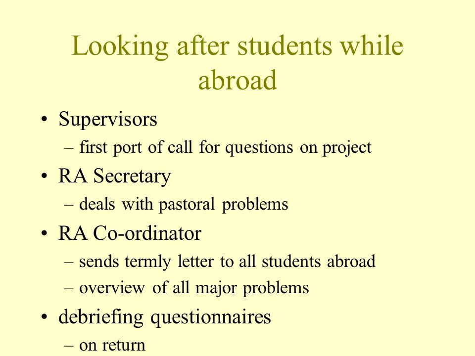 Looking after students while abroad Supervisors –first port of call for questions on project RA Secretary –deals with pastoral problems RA Co-ordinator –sends termly letter to all students abroad –overview of all major problems debriefing questionnaires –on return
