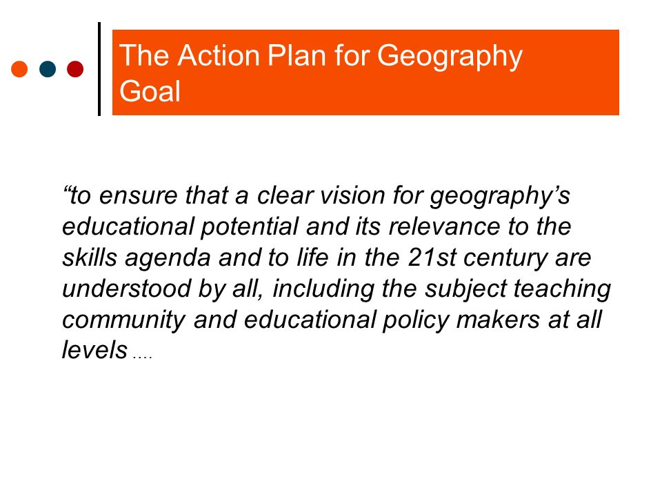 The Action Plan for Geography Goal … and that teaching professionals are enabled and equipped to realize this potential with pupils and to engage them with geography in an enjoyable way that they value