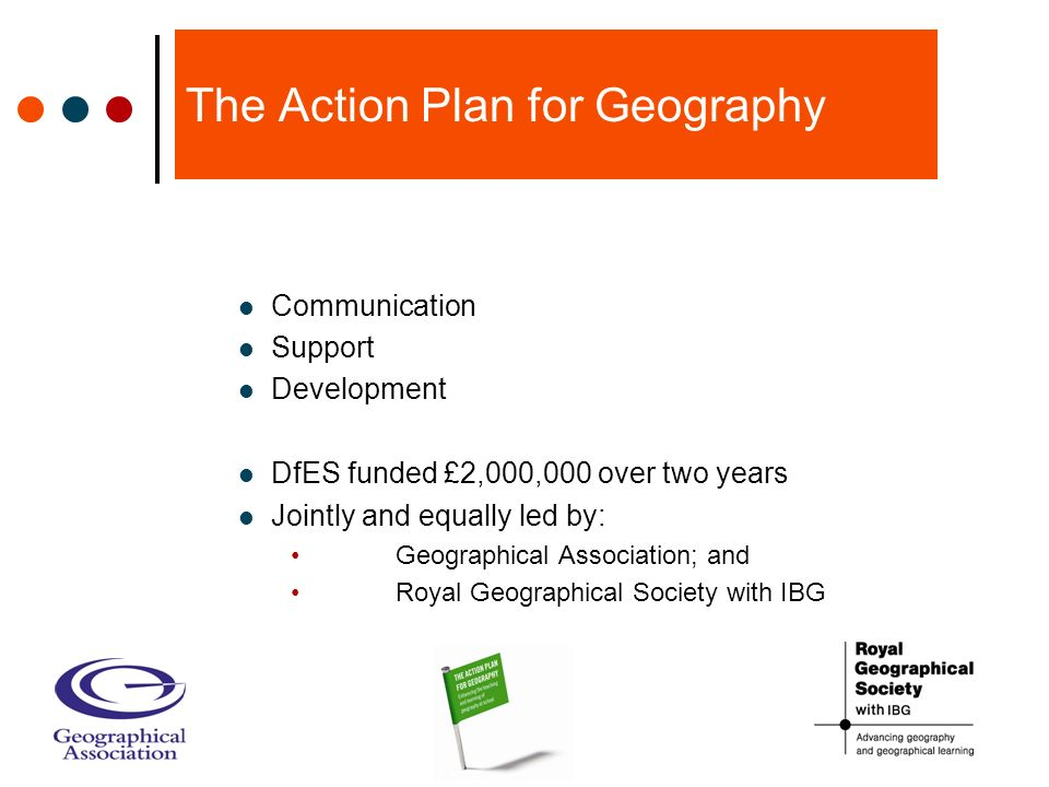 The Action Plan for Geography Communication Support Development DfES funded £2,000,000 over two years Jointly and equally led by: Geographical Association; and Royal Geographical Society with IBG