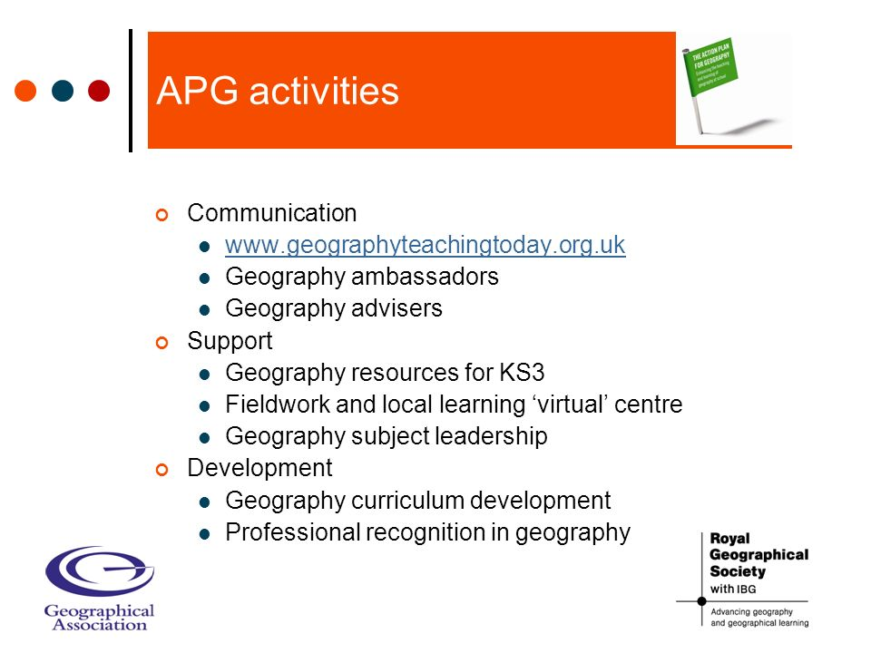 APG activities Communication www.geographyteachingtoday.org.uk Geography ambassadors Geography advisers Support Geography resources for KS3 Fieldwork and local learning virtual centre Geography subject leadership Development Geography curriculum development Professional recognition in geography