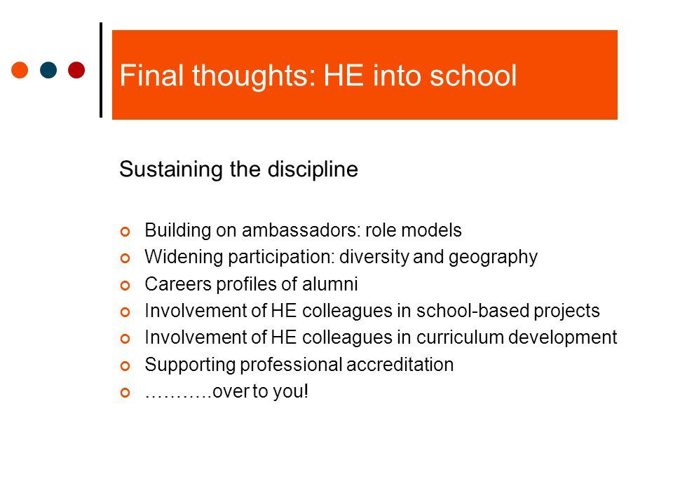 Final thoughts: HE into school Sustaining the discipline Building on ambassadors: role models Widening participation: diversity and geography Careers profiles of alumni Involvement of HE colleagues in school-based projects Involvement of HE colleagues in curriculum development Supporting professional accreditation ………..over to you!