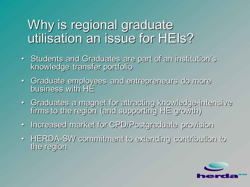 Typical Policy Responses All regions in UK taking action with graduatesAll regions in UK taking action with graduates Five policy lines to pursueFive policy lines to pursue –Increase supply of graduates to meet current and projected demand –Market the region to graduates –Assist in matching supply and demand –Stimulate employer demand for graduates in priority sectors –Maximise the value graduates add Highlight messages in the study that inform our understanding of each policy lineHighlight messages in the study that inform our understanding of each policy line