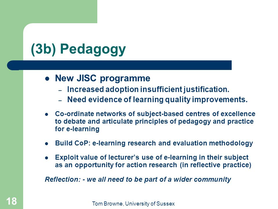 Tom Browne, University of Sussex 18 (3b) Pedagogy New JISC programme – Increased adoption insufficient justification.