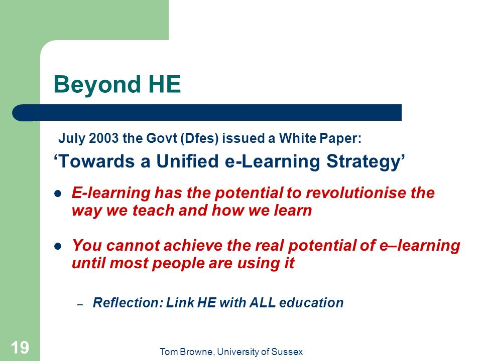 Tom Browne, University of Sussex 19 Beyond HE July 2003 the Govt (Dfes) issued a White Paper: Towards a Unified e-Learning Strategy E-learning has the potential to revolutionise the way we teach and how we learn You cannot achieve the real potential of e–learning until most people are using it – Reflection: Link HE with ALL education