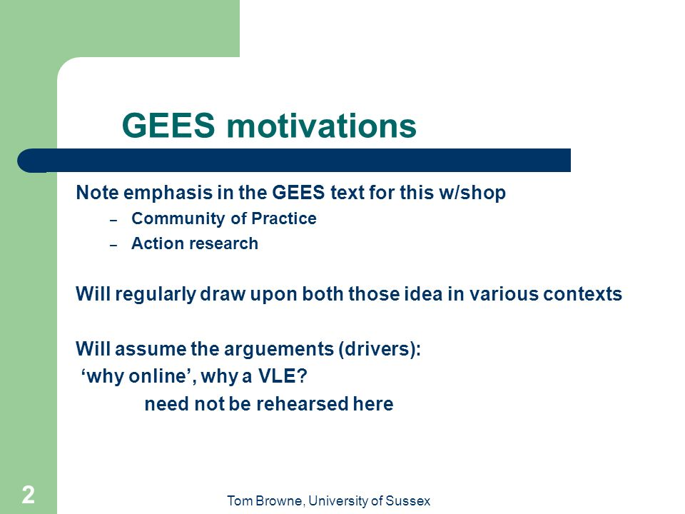 Tom Browne, University of Sussex 2 GEES motivations Note emphasis in the GEES text for this w/shop – Community of Practice – Action research Will regularly draw upon both those idea in various contexts Will assume the arguements (drivers): why online, why a VLE.