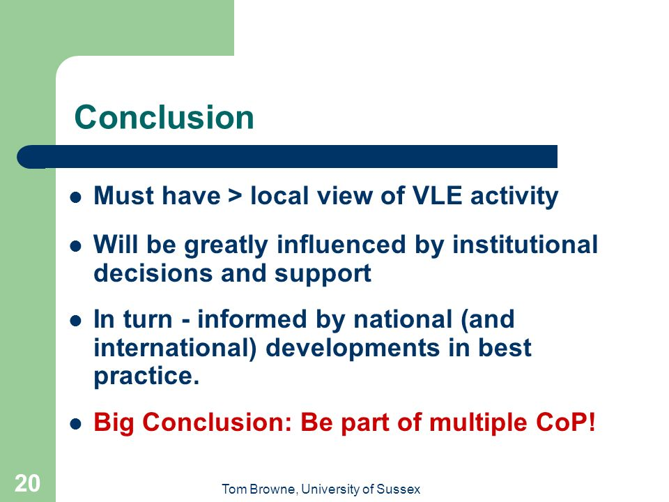 Tom Browne, University of Sussex 20 Conclusion Must have > local view of VLE activity Will be greatly influenced by institutional decisions and support In turn - informed by national (and international) developments in best practice.