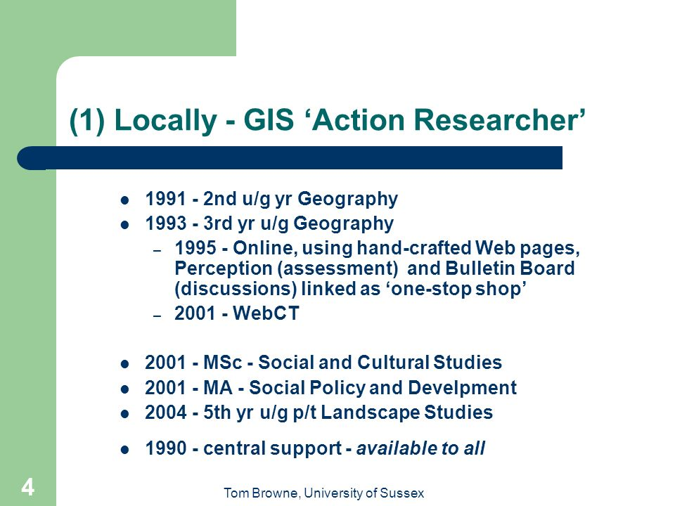 Tom Browne, University of Sussex 4 (1) Locally - GIS Action Researcher 1991 - 2nd u/g yr Geography 1993 - 3rd yr u/g Geography – 1995 - Online, using hand-crafted Web pages, Perception (assessment) and Bulletin Board (discussions) linked as one-stop shop – 2001 - WebCT 2001 - MSc - Social and Cultural Studies 2001 - MA - Social Policy and Develpment 2004 - 5th yr u/g p/t Landscape Studies 1990 - central support - available to all