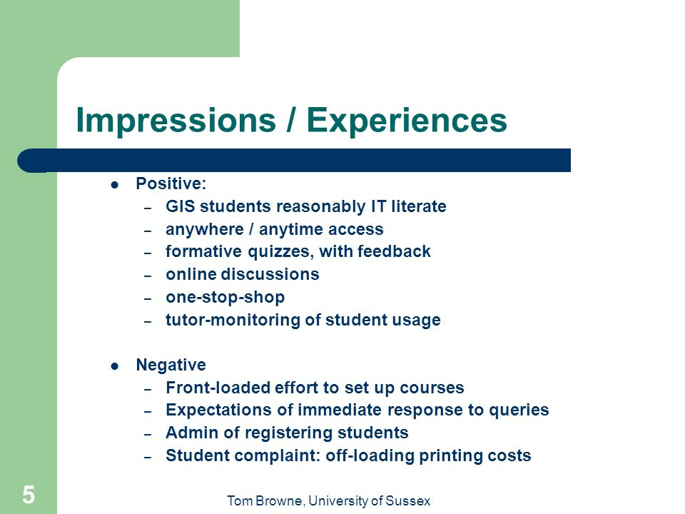 Tom Browne, University of Sussex 5 Impressions / Experiences Positive: – GIS students reasonably IT literate – anywhere / anytime access – formative q