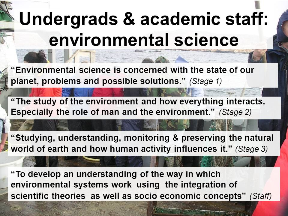 Undergrads & academic staff: environmental science The study of the environment and how everything interacts.