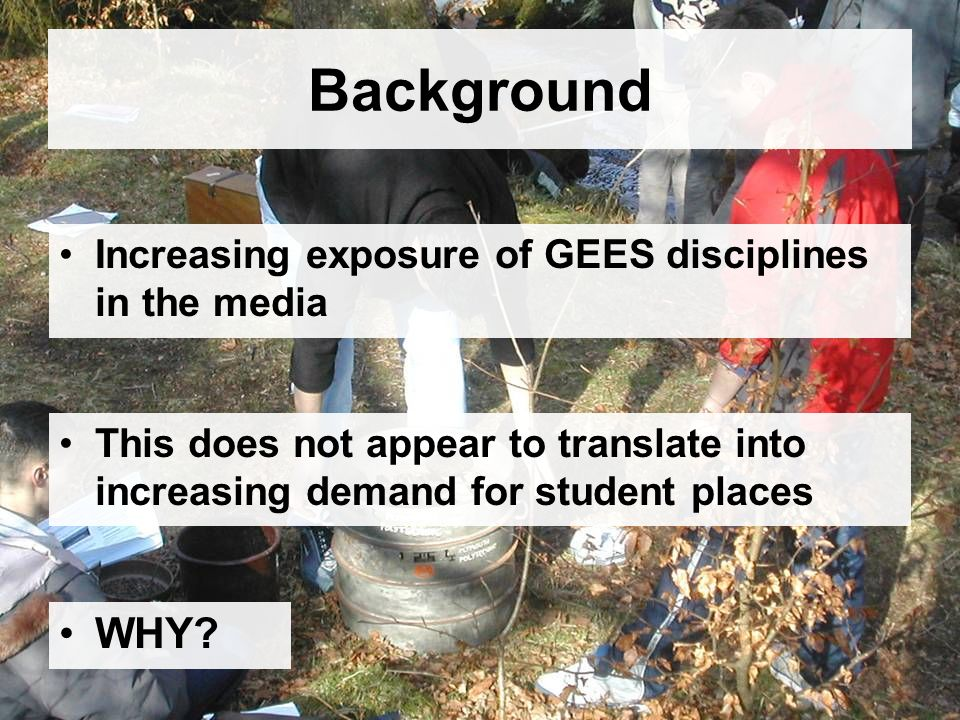 Background Increasing exposure of GEES disciplines in the media This does not appear to translate into increasing demand for student places WHY