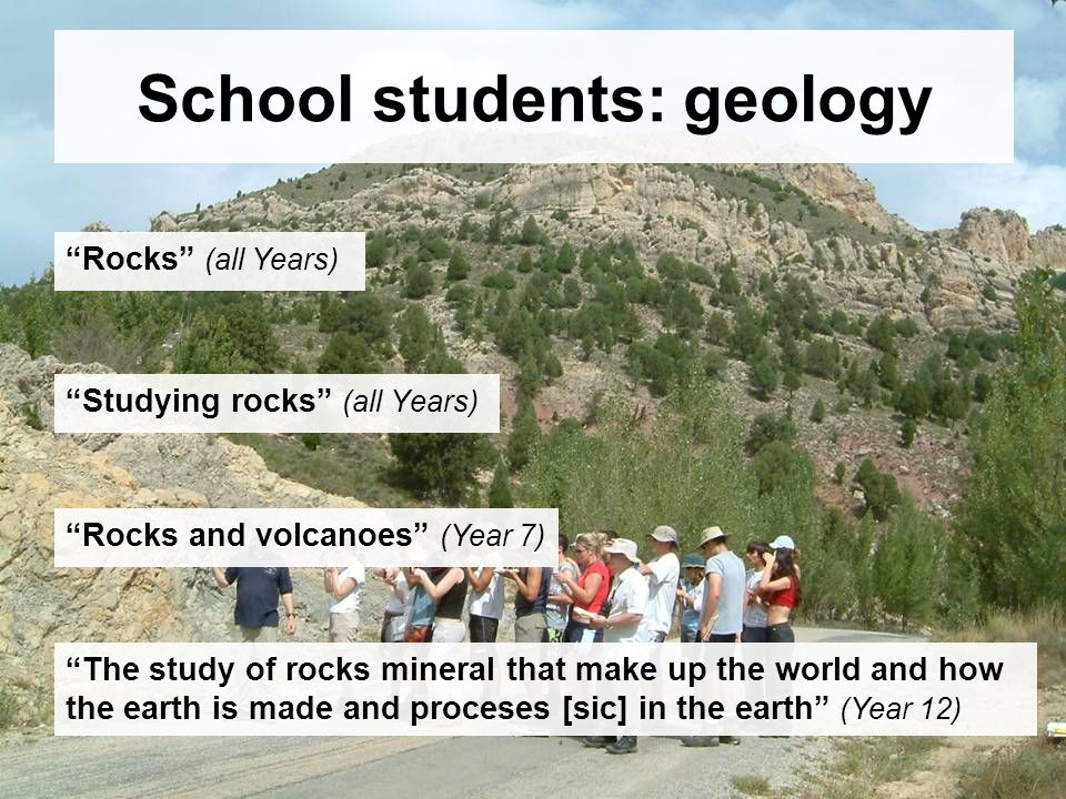 School students: geology Studying rocks (all Years) Rocks (all Years) Rocks and volcanoes (Year 7) The study of rocks mineral that make up the world and how the earth is made and proceses [sic] in the earth (Year 12)