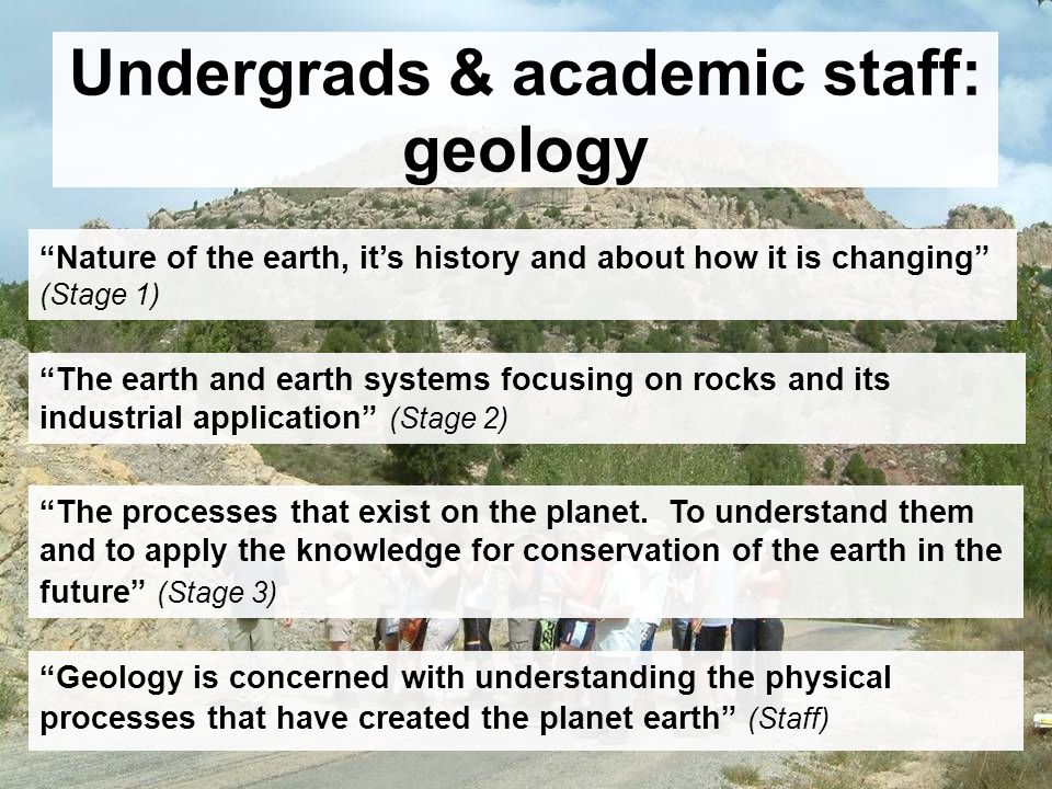 Undergrads & academic staff: geology The earth and earth systems focusing on rocks and its industrial application (Stage 2) Nature of the earth, its history and about how it is changing (Stage 1) The processes that exist on the planet.
