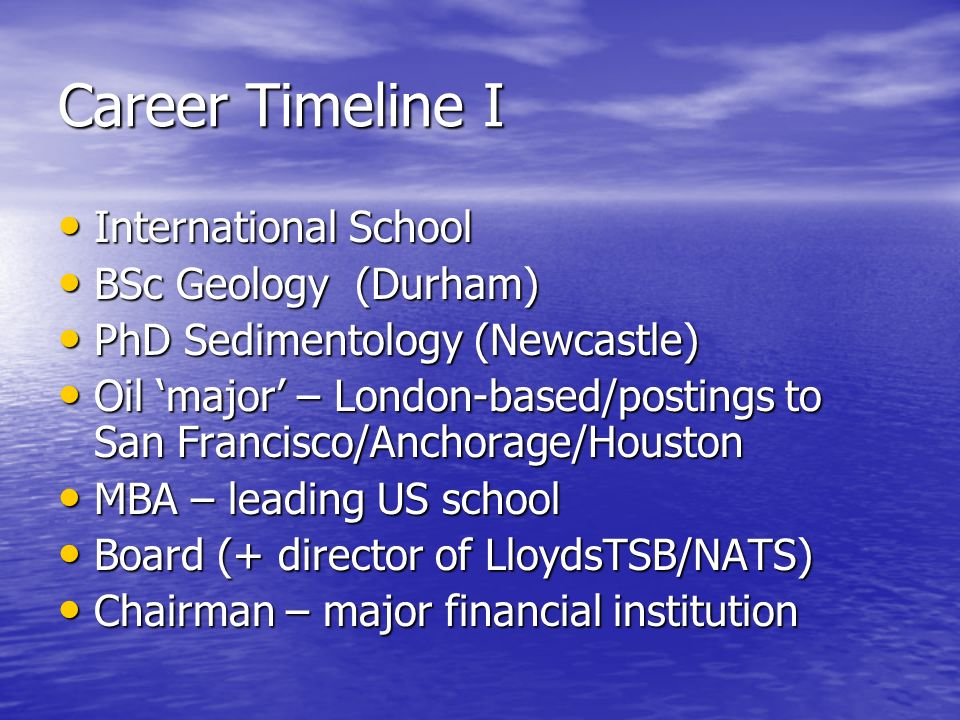 Career Timeline I International School International School BSc Geology (Durham) BSc Geology (Durham) PhD Sedimentology (Newcastle) PhD Sedimentology (Newcastle) Oil major – London-based/postings to San Francisco/Anchorage/Houston Oil major – London-based/postings to San Francisco/Anchorage/Houston MBA – leading US school MBA – leading US school Board (+ director of LloydsTSB/NATS) Board (+ director of LloydsTSB/NATS) Chairman – major financial institution Chairman – major financial institution