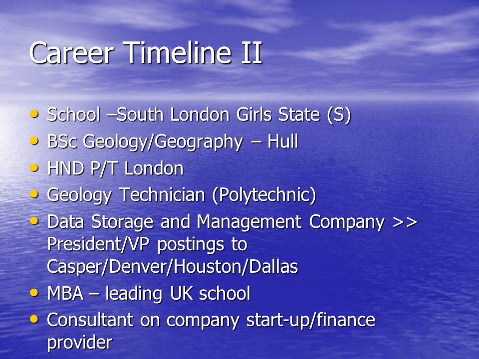 Career Timeline II School –South London Girls State (S) School –South London Girls State (S) BSc Geology/Geography – Hull BSc Geology/Geography – Hull HND P/T London HND P/T London Geology Technician (Polytechnic) Geology Technician (Polytechnic) Data Storage and Management Company >> President/VP postings to Casper/Denver/Houston/Dallas Data Storage and Management Company >> President/VP postings to Casper/Denver/Houston/Dallas MBA – leading UK school MBA – leading UK school Consultant on company start-up/finance provider Consultant on company start-up/finance provider