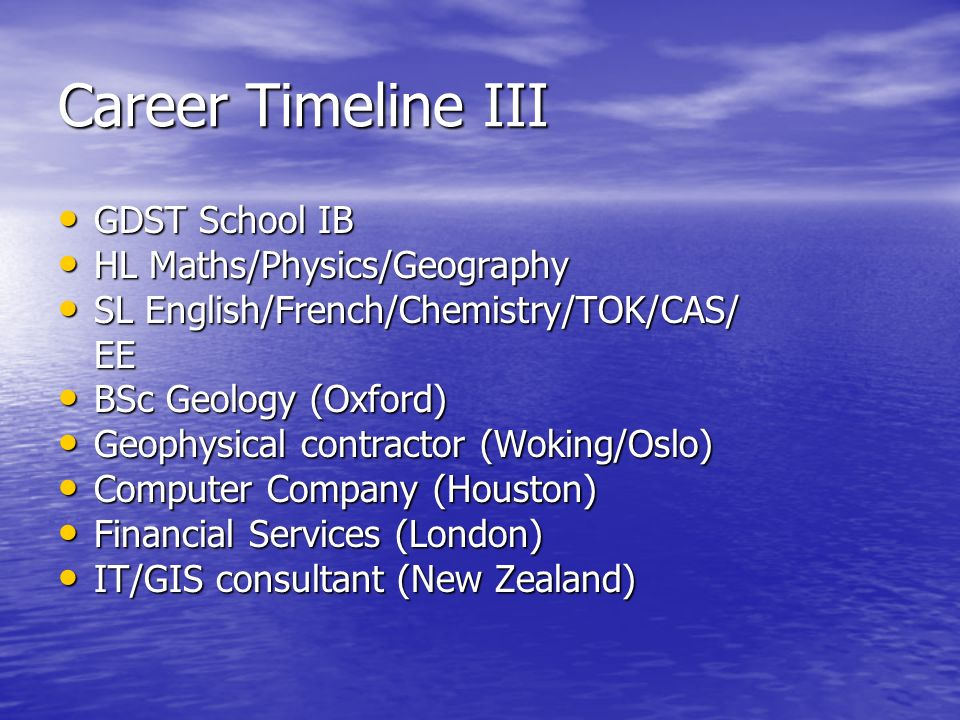 Career Timeline III GDST School IB GDST School IB HL Maths/Physics/Geography HL Maths/Physics/Geography SL English/French/Chemistry/TOK/CAS/ SL English/French/Chemistry/TOK/CAS/EE BSc Geology (Oxford) BSc Geology (Oxford) Geophysical contractor (Woking/Oslo) Geophysical contractor (Woking/Oslo) Computer Company (Houston) Computer Company (Houston) Financial Services (London) Financial Services (London) IT/GIS consultant (New Zealand) IT/GIS consultant (New Zealand)