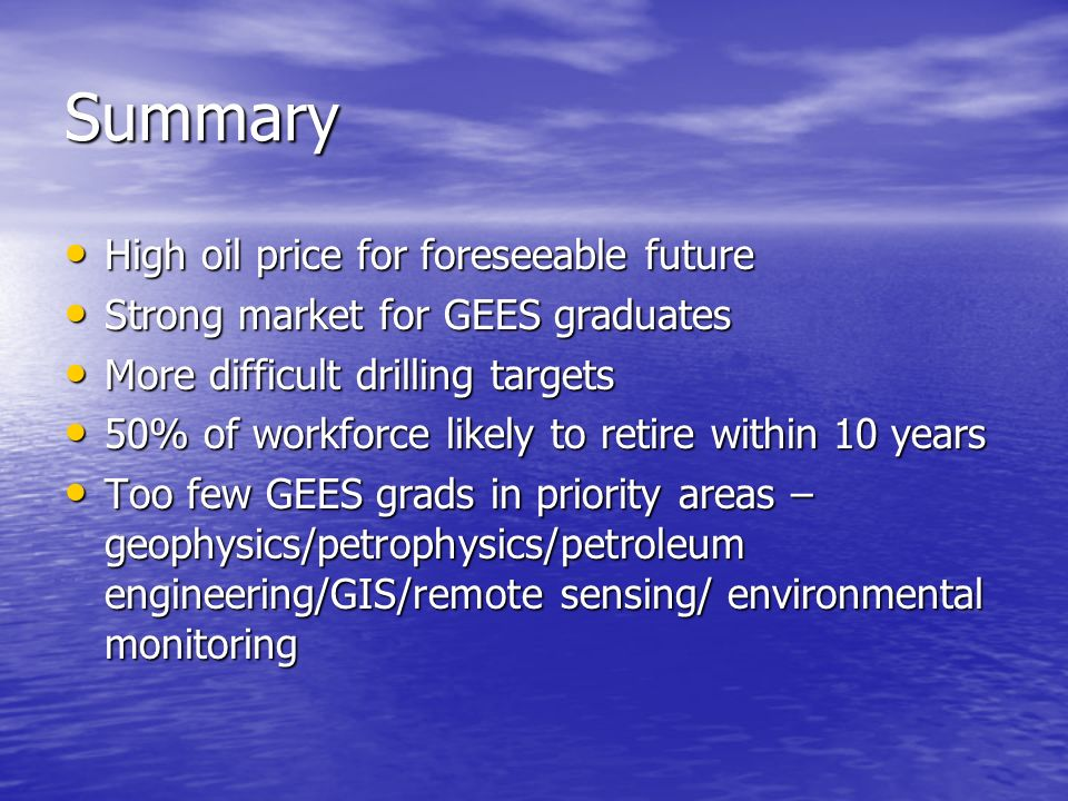 Summary High oil price for foreseeable future High oil price for foreseeable future Strong market for GEES graduates Strong market for GEES graduates More difficult drilling targets More difficult drilling targets 50% of workforce likely to retire within 10 years 50% of workforce likely to retire within 10 years Too few GEES grads in priority areas – geophysics/petrophysics/petroleum engineering/GIS/remote sensing/ environmental monitoring Too few GEES grads in priority areas – geophysics/petrophysics/petroleum engineering/GIS/remote sensing/ environmental monitoring