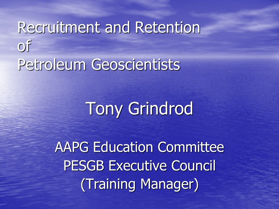 Recruitment and Retention of Petroleum Geoscientists Tony Grindrod AAPG Education Committee PESGB Executive Council (Training Manager)