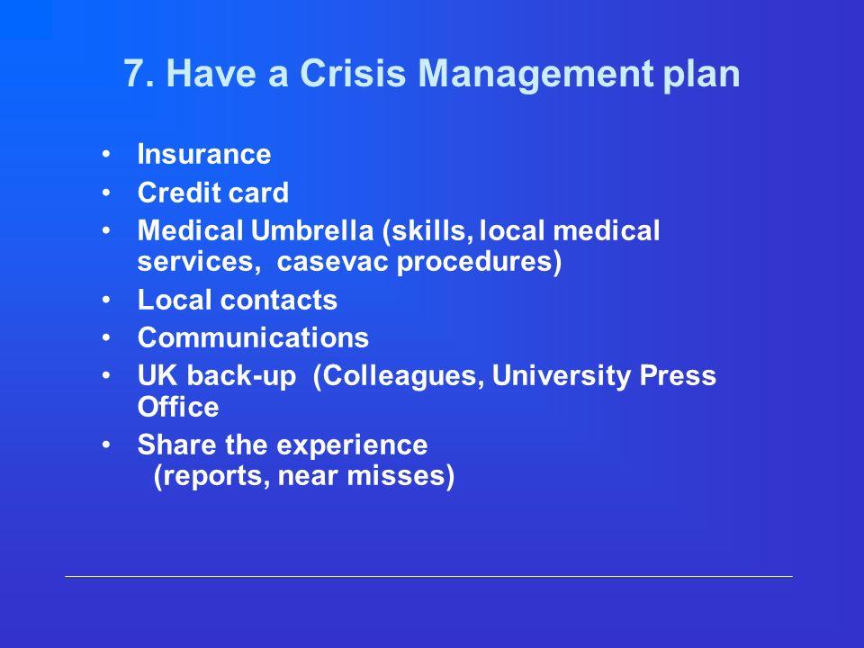 7. Have a Crisis Management plan Insurance Credit card Medical Umbrella (skills, local medical services, casevac procedures) Local contacts Communicat