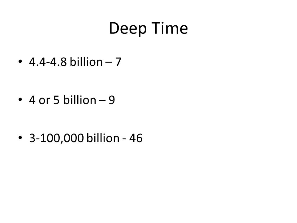 Deep Time 4.4-4.8 billion – 7 4 or 5 billion – 9 3-100,000 billion - 46