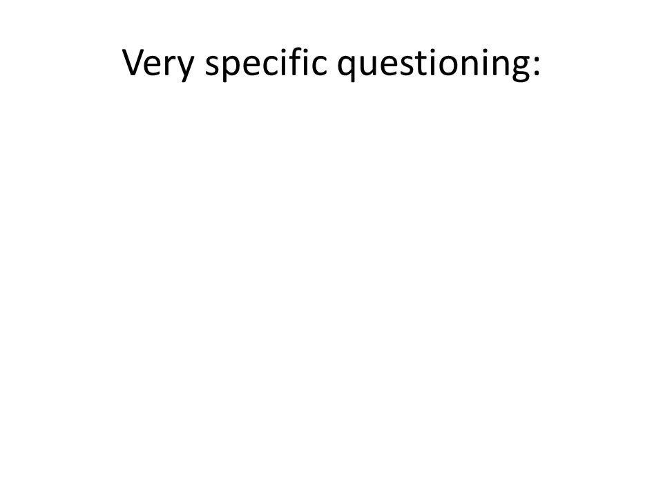 Very specific questioning: