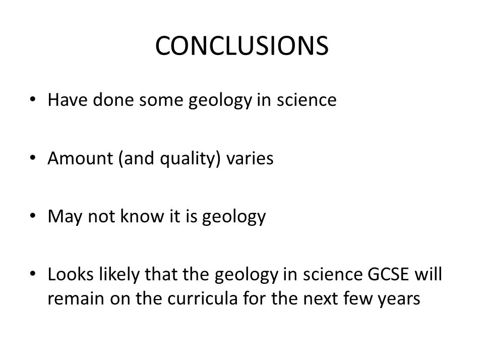 CONCLUSIONS Have done some geology in science Amount (and quality) varies May not know it is geology Looks likely that the geology in science GCSE wil