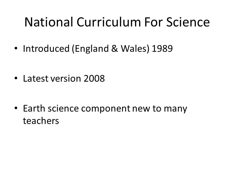 National Curriculum For Science Introduced (England & Wales) 1989 Latest version 2008 Earth science component new to many teachers
