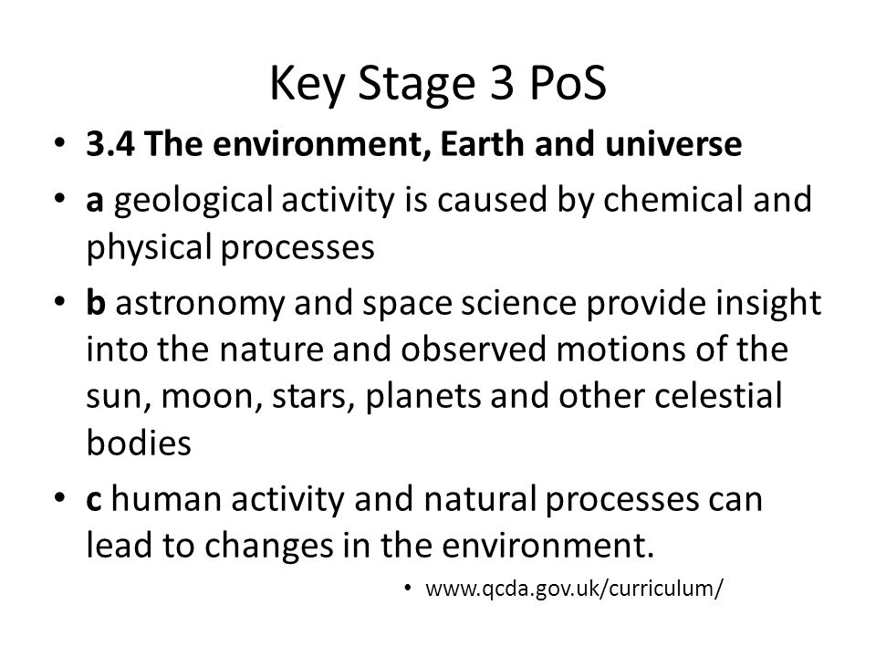 Key Stage 3 PoS 3.4 The environment, Earth and universe a geological activity is caused by chemical and physical processes b astronomy and space scien