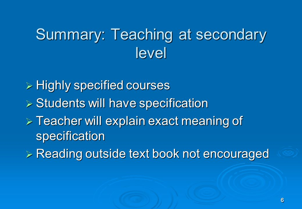 6 Summary: Teaching at secondary level Highly specified courses Highly specified courses Students will have specification Students will have specification Teacher will explain exact meaning of specification Teacher will explain exact meaning of specification Reading outside text book not encouraged Reading outside text book not encouraged