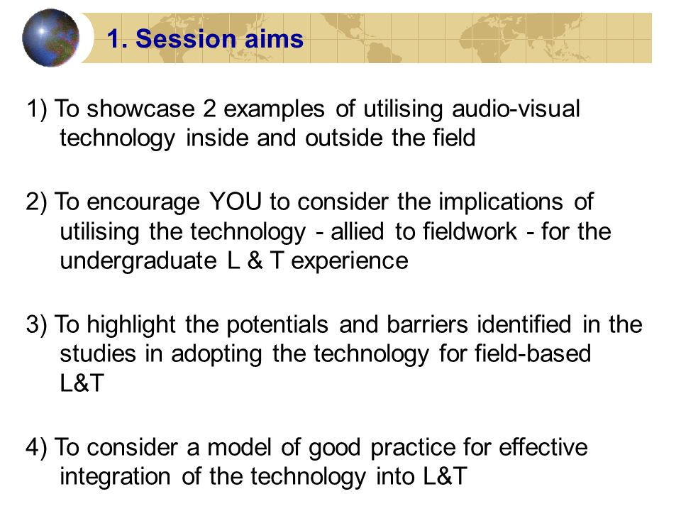 1. Session aims 1) To showcase 2 examples of utilising audio-visual technology inside and outside the field 2) To encourage YOU to consider the implic