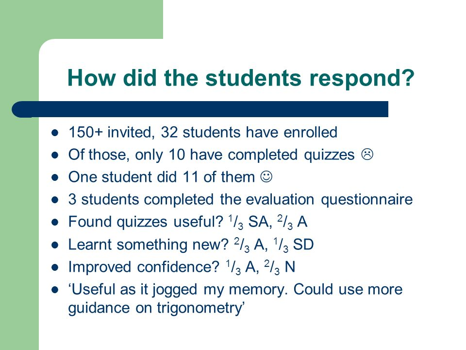 How did the students respond? 150+ invited, 32 students have enrolled Of those, only 10 have completed quizzes One student did 11 of them 3 students c