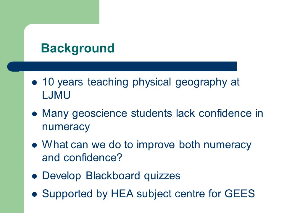 Background 10 years teaching physical geography at LJMU Many geoscience students lack confidence in numeracy What can we do to improve both numeracy a