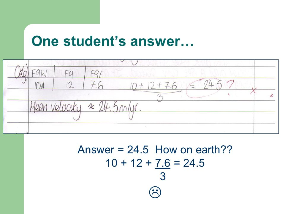 One students answer… Answer = 24.5 How on earth?? 10 + 12 + 7.6 = 24.5 3