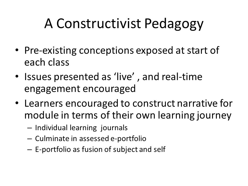 A Constructivist Pedagogy Pre-existing conceptions exposed at start of each class Issues presented as live, and real-time engagement encouraged Learne