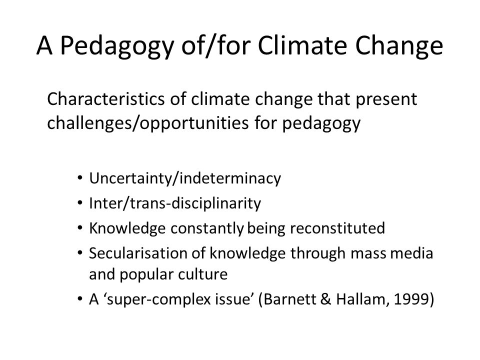 A Pedagogy of/for Climate Change Characteristics of climate change that present challenges/opportunities for pedagogy Uncertainty/indeterminacy Inter/trans-disciplinarity Knowledge constantly being reconstituted Secularisation of knowledge through mass media and popular culture A super-complex issue (Barnett & Hallam, 1999)