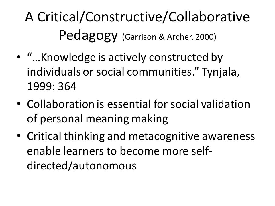 A Critical/Constructive/Collaborative Pedagogy (Garrison & Archer, 2000) …Knowledge is actively constructed by individuals or social communities.