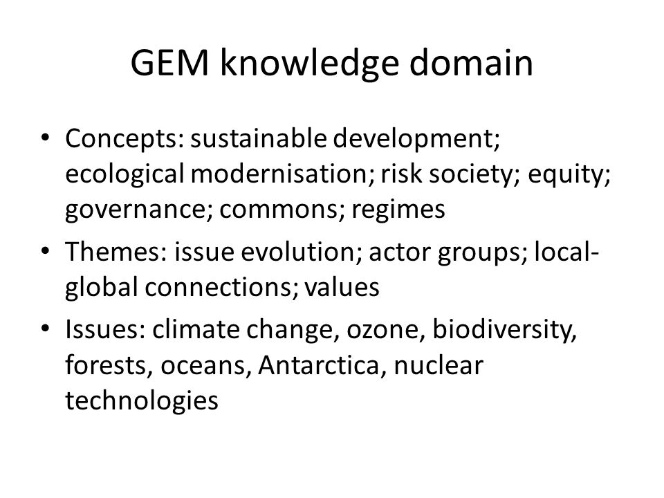 GEM knowledge domain Concepts: sustainable development; ecological modernisation; risk society; equity; governance; commons; regimes Themes: issue evo