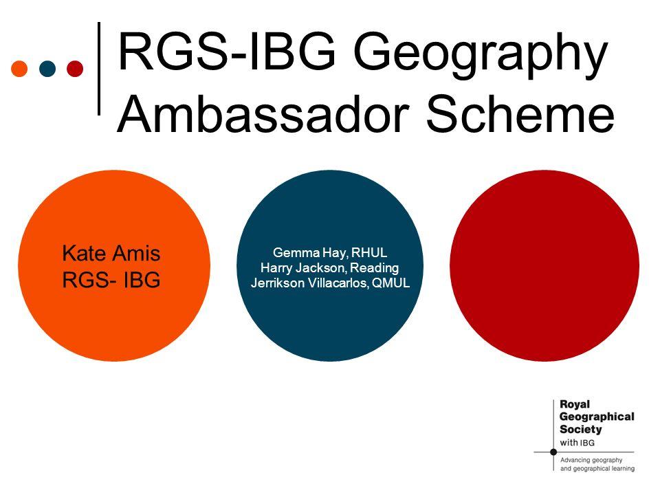 RGS-IBG Geography Ambassador Scheme Kate Amis RGS- IBG Gemma Hay, RHUL Harry Jackson, Reading Jerrikson Villacarlos, QMUL