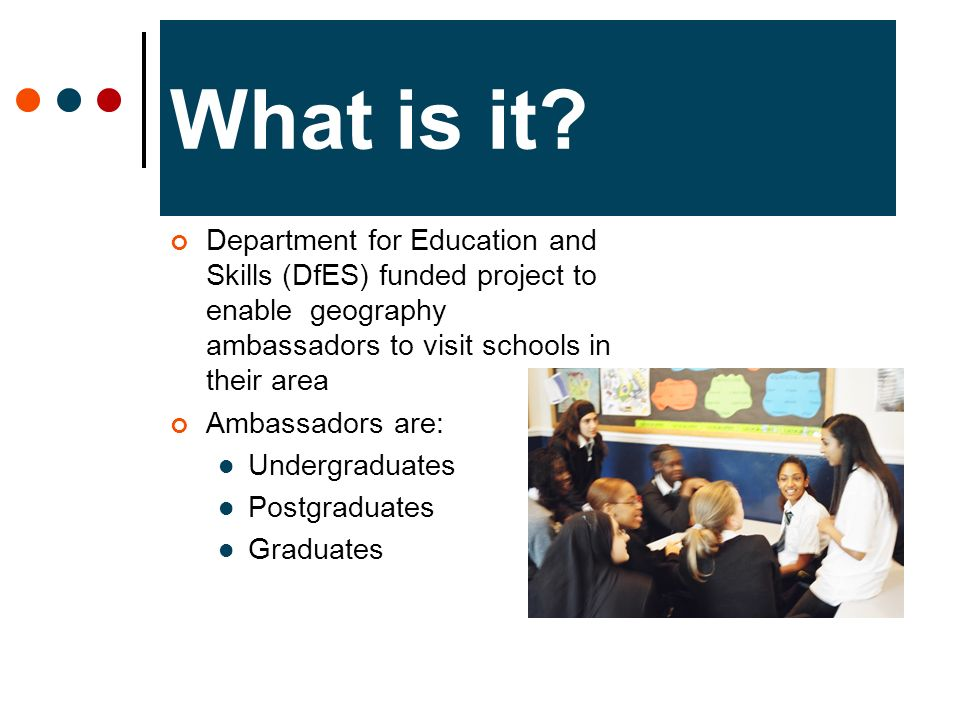 What is it? Department for Education and Skills (DfES) funded project to enable geography ambassadors to visit schools in their area Ambassadors are: