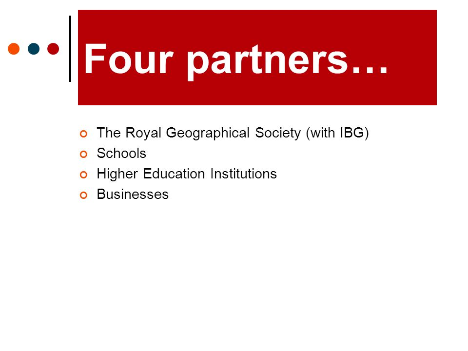 Four partners… The Royal Geographical Society (with IBG) Schools Higher Education Institutions Businesses