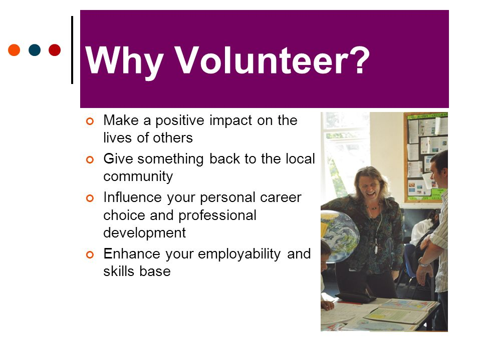 Why Volunteer? Make a positive impact on the lives of others Give something back to the local community Influence your personal career choice and prof