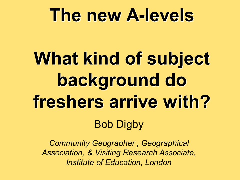 The new A-levels What kind of subject background do freshers arrive with.