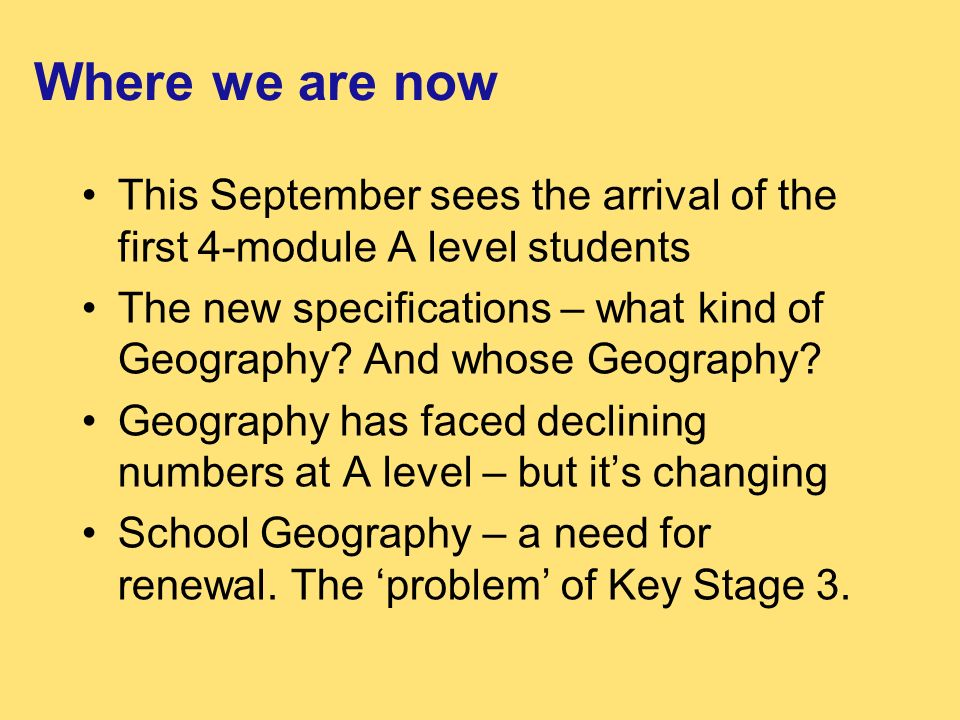 Where we are now This September sees the arrival of the first 4-module A level students The new specifications – what kind of Geography.