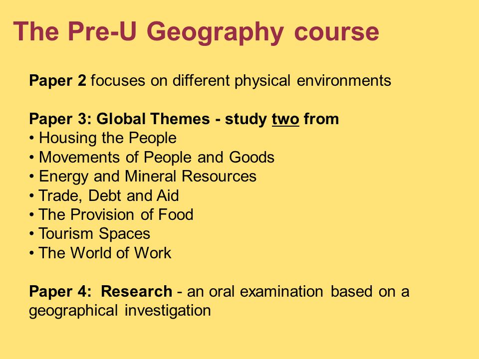 The Pre-U Geography course Paper 2 focuses on different physical environments Paper 3: Global Themes - study two from Housing the People Movements of People and Goods Energy and Mineral Resources Trade, Debt and Aid The Provision of Food Tourism Spaces The World of Work Paper 4: Research - an oral examination based on a geographical investigation