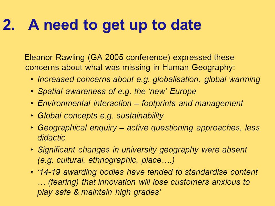 2. A need to get up to date Eleanor Rawling (GA 2005 conference) expressed these concerns about what was missing in Human Geography: Increased concern