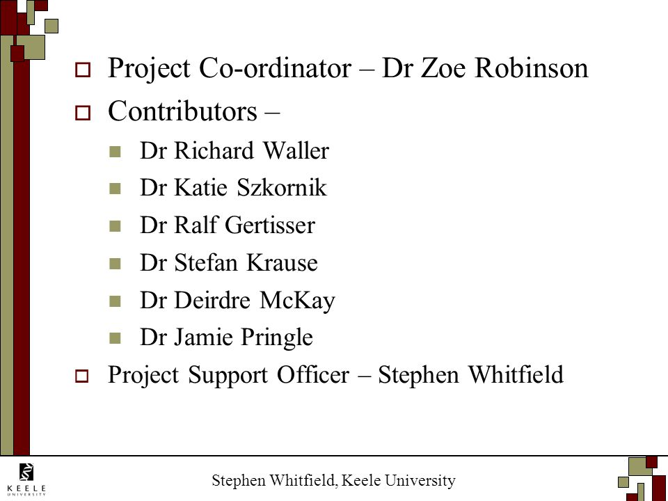 Stephen Whitfield, Keele University Project Co-ordinator – Dr Zoe Robinson Contributors – Dr Richard Waller Dr Katie Szkornik Dr Ralf Gertisser Dr Ste