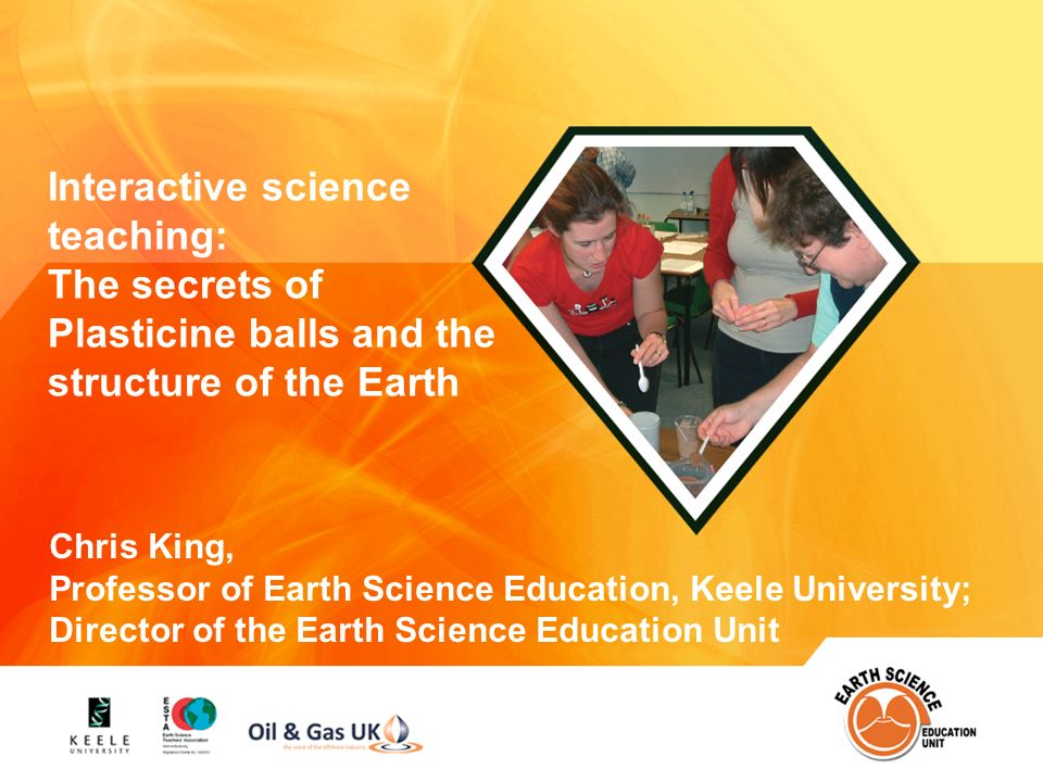 Name of presentation Earth Science Education Unit Interactive science teaching: The secrets of Plasticine balls and the structure of the Earth Chris King, Professor of Earth Science Education, Keele University; Director of the Earth Science Education Unit