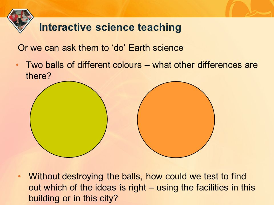 Interactive science teaching Or we can ask them to do Earth science Two balls of different colours – what other differences are there.
