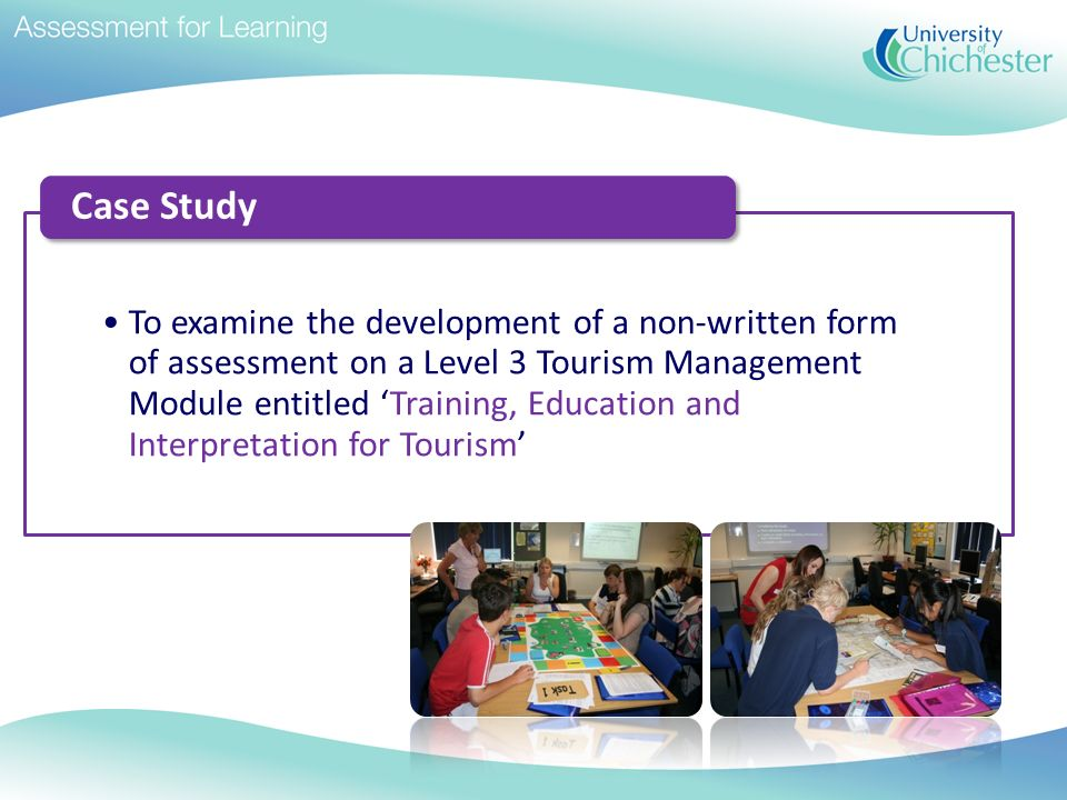 To examine the development of a non-written form of assessment on a Level 3 Tourism Management Module entitled Training, Education and Interpretation